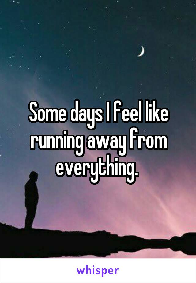 Some days I feel like running away from everything.