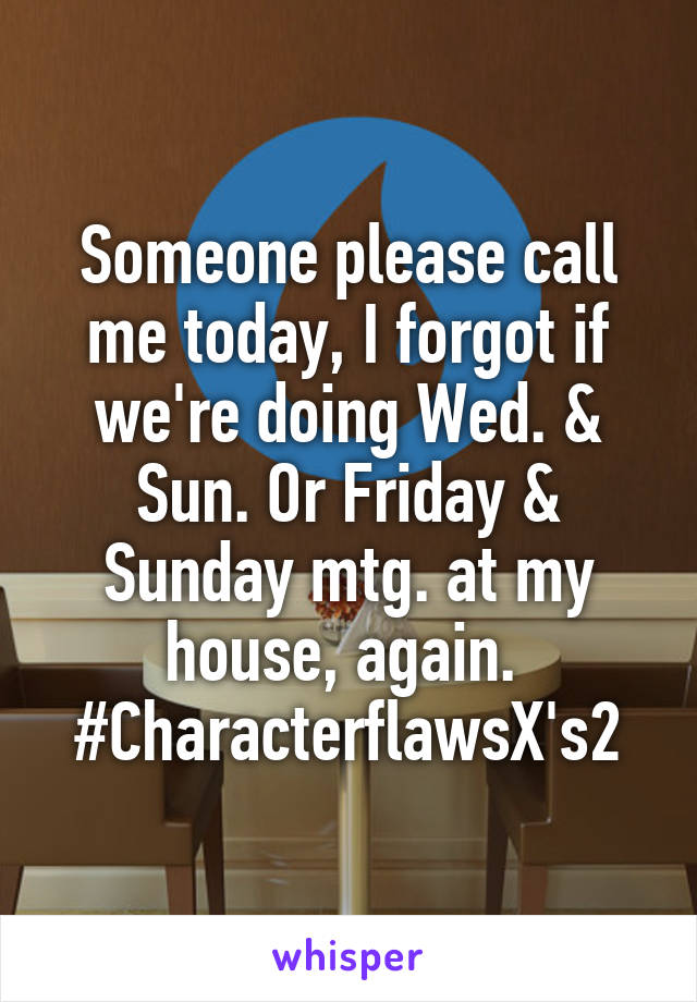Someone please call me today, I forgot if we're doing Wed. & Sun. Or Friday & Sunday mtg. at my house, again.  #CharacterflawsX's2