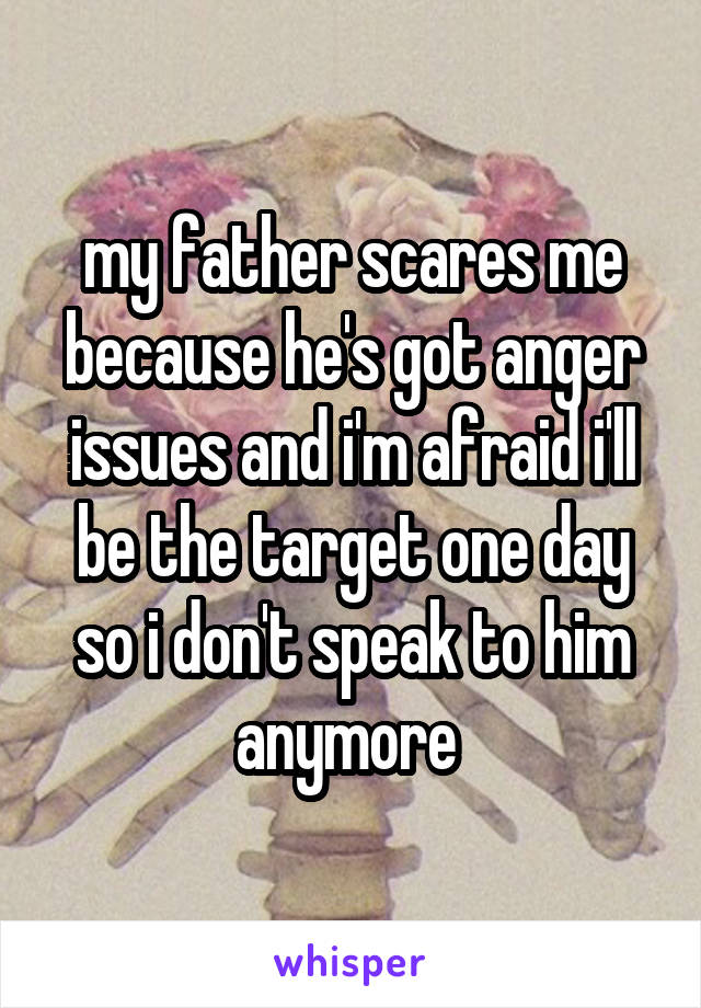 my father scares me because he's got anger issues and i'm afraid i'll be the target one day so i don't speak to him anymore