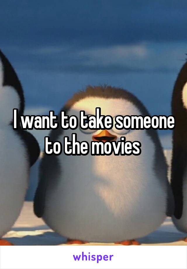 I want to take someone to the movies