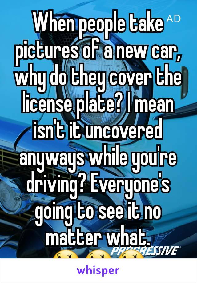 When people take pictures of a new car, why do they cover the license plate? I mean isn't it uncovered anyways while you're driving? Everyone's going to see it no matter what. 🤔🤔🤔