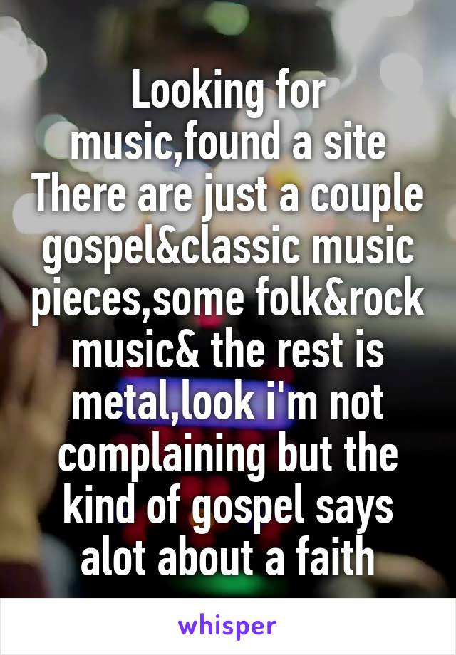 Looking for music,found a site There are just a couple gospel&classic music pieces,some folk&rock music& the rest is metal,look i'm not complaining but the kind of gospel says alot about a faith