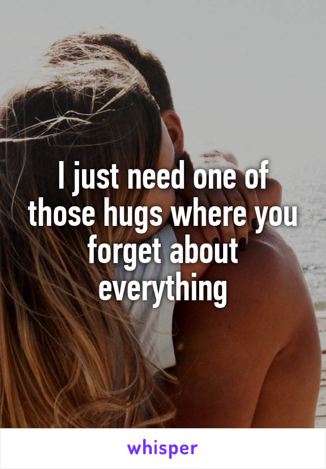 I just need one of those hugs where you forget about everything