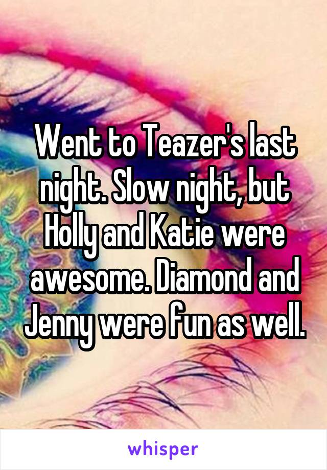 Went to Teazer's last night. Slow night, but Holly and Katie were awesome. Diamond and Jenny were fun as well.