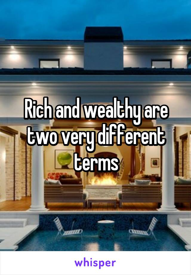 Rich and wealthy are two very different terms