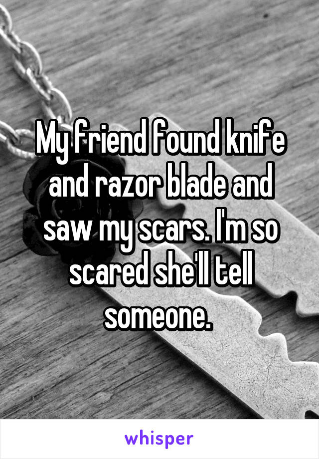 My friend found knife and razor blade and saw my scars. I'm so scared she'll tell someone.
