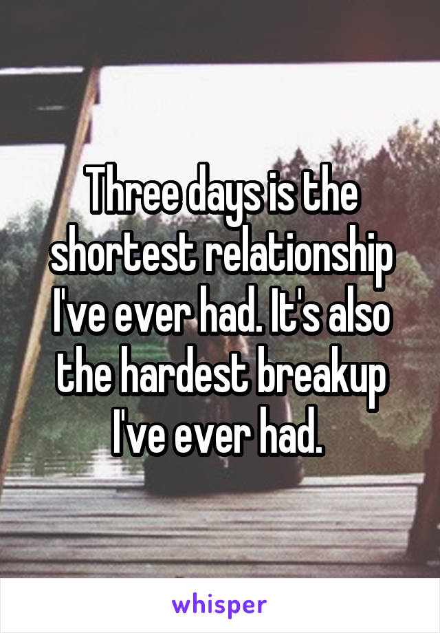 Three days is the shortest relationship I've ever had. It's also the hardest breakup I've ever had.
