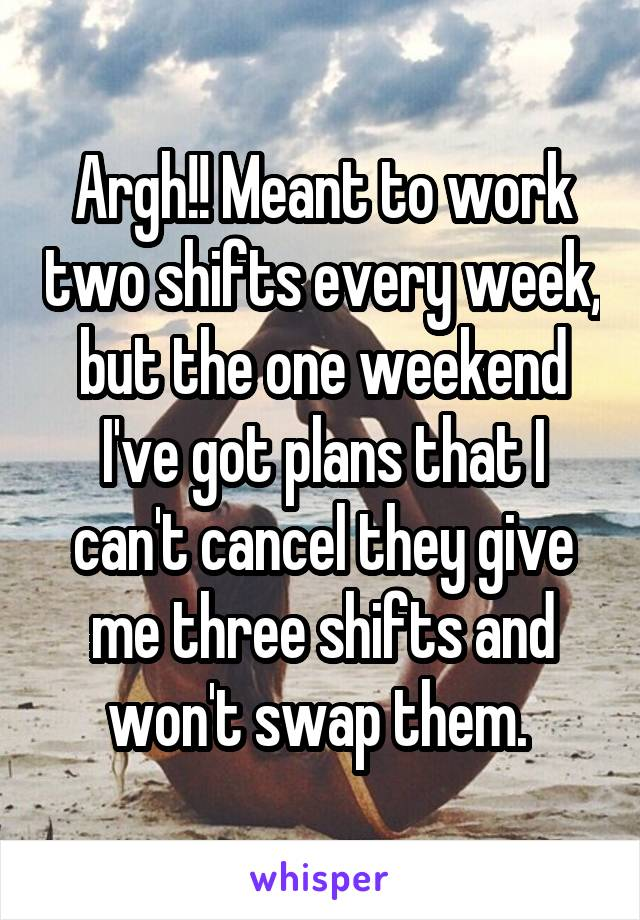 Argh!! Meant to work two shifts every week, but the one weekend I've got plans that I can't cancel they give me three shifts and won't swap them.