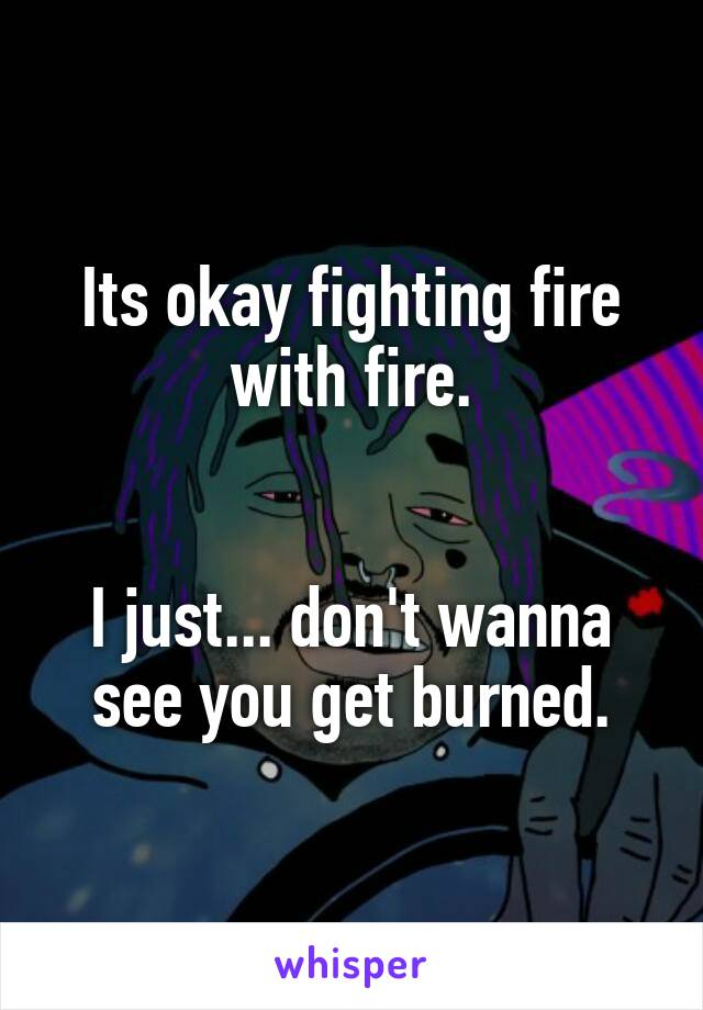 Its okay fighting fire with fire.   I just... don't wanna see you get burned.