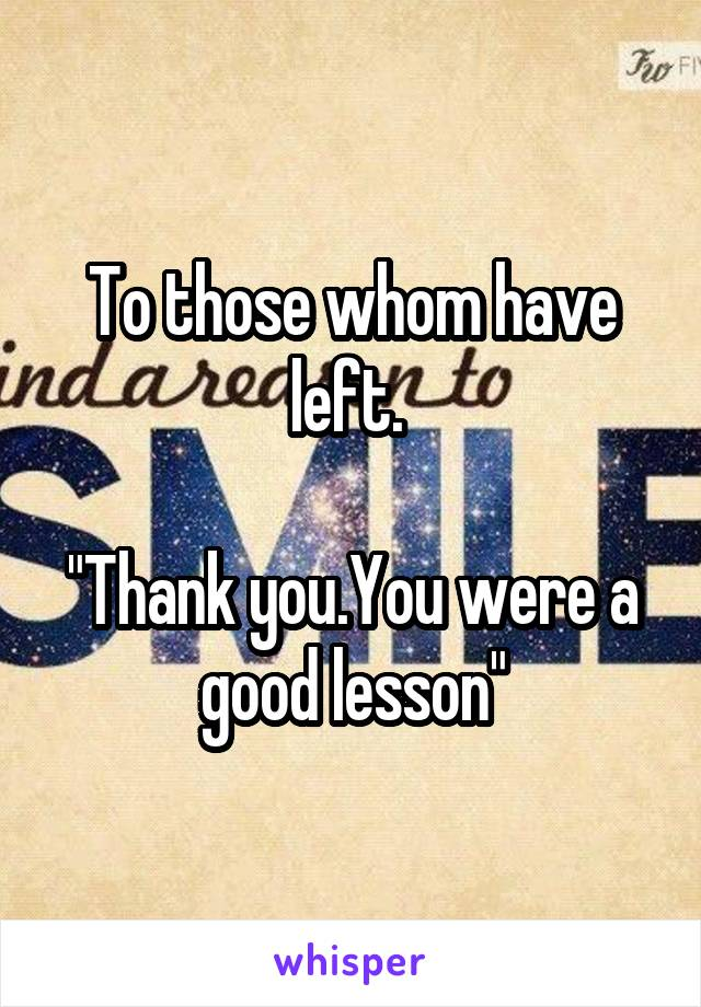 """To those whom have left.   """"Thank you.You were a good lesson"""""""