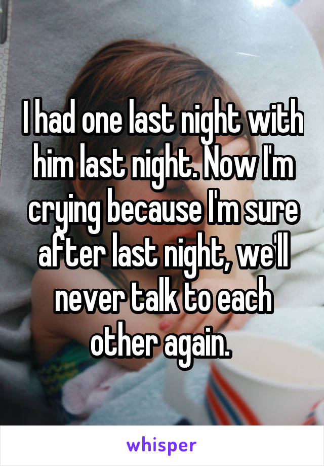 I had one last night with him last night. Now I'm crying because I'm sure after last night, we'll never talk to each other again.