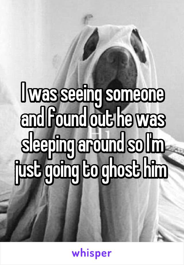 I was seeing someone and found out he was sleeping around so I'm just going to ghost him