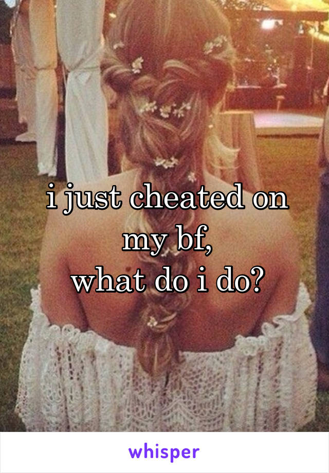 i just cheated on my bf, what do i do?