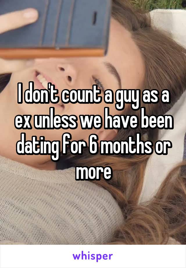 I don't count a guy as a ex unless we have been dating for 6 months or more