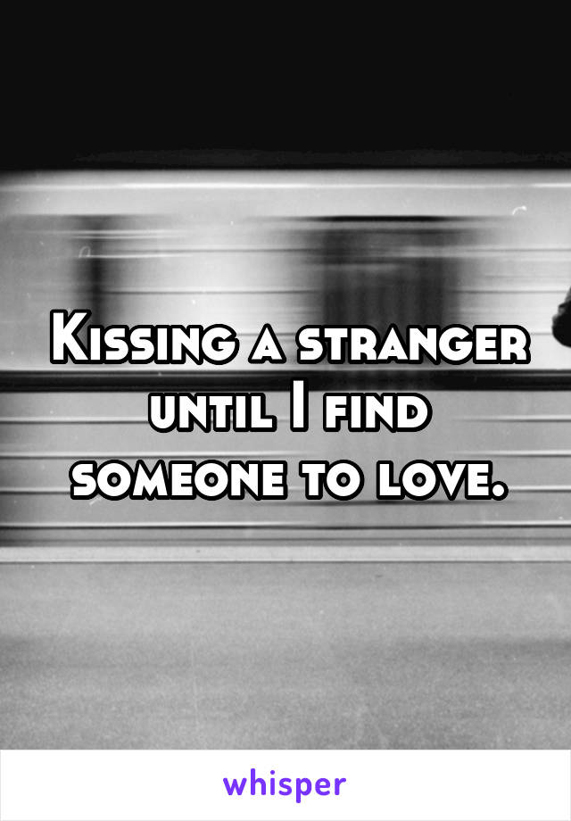Kissing a stranger until I find someone to love.