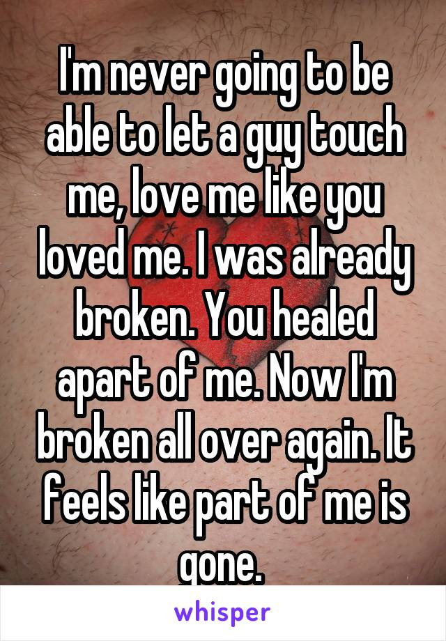 I'm never going to be able to let a guy touch me, love me like you loved me. I was already broken. You healed apart of me. Now I'm broken all over again. It feels like part of me is gone.