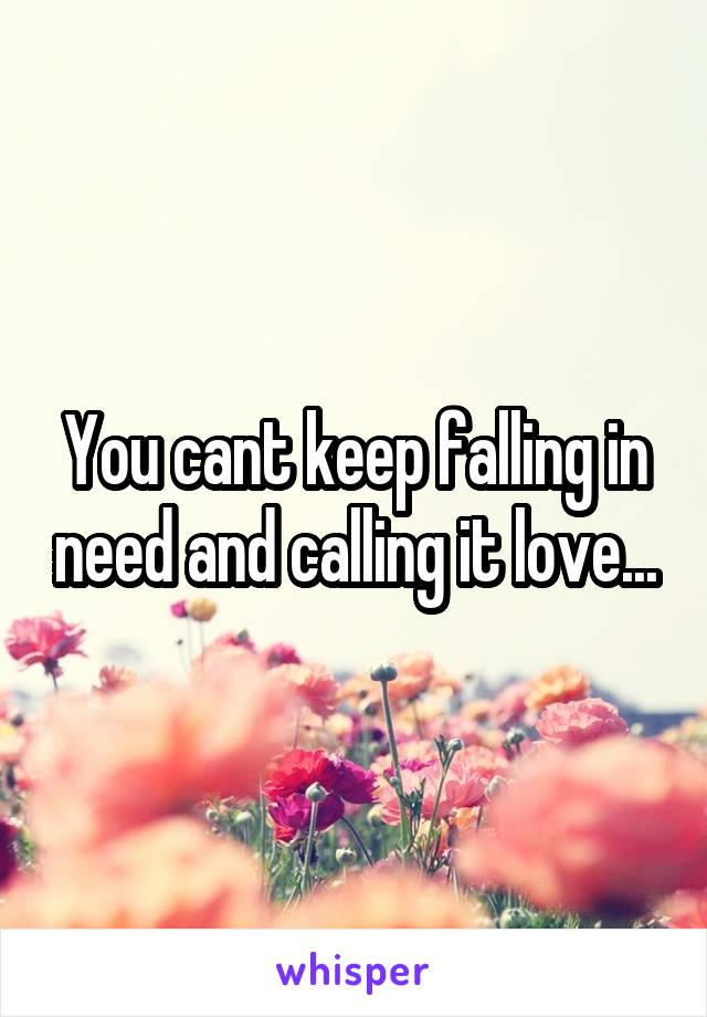 You cant keep falling in need and calling it love...