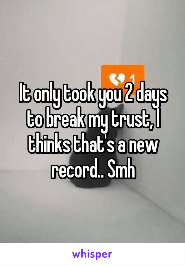 It only took you 2 days to break my trust, I thinks that's a new record.. Smh