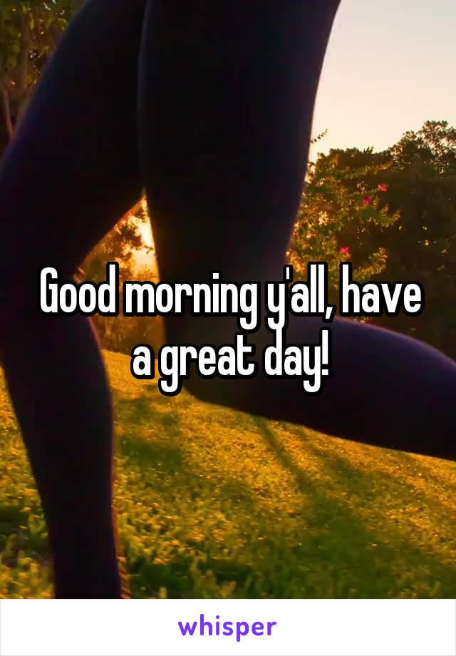 Good morning y'all, have a great day!