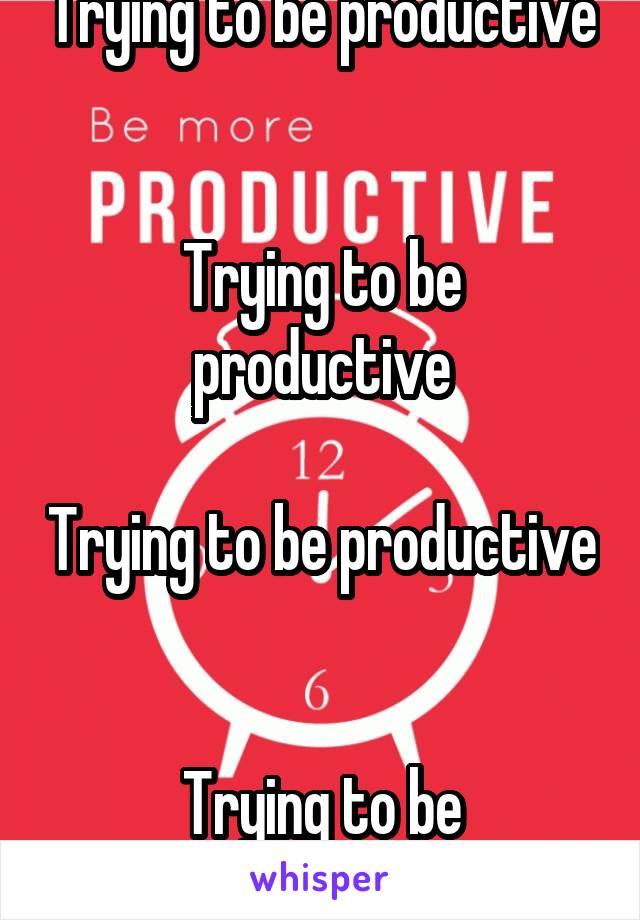 Trying to be productive   Trying to be productive  Trying to be productive   Trying to be productive