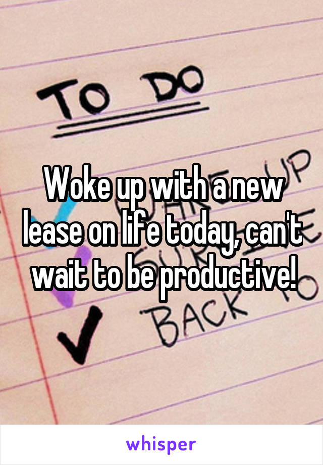 Woke up with a new lease on life today, can't wait to be productive!