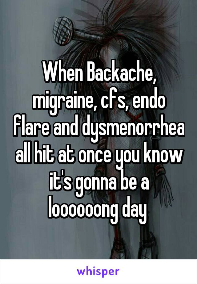 When Backache, migraine, cfs, endo flare and dysmenorrhea all hit at once you know it's gonna be a loooooong day