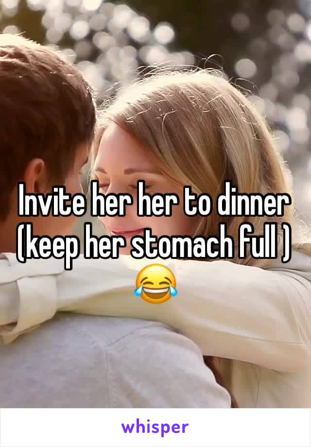 Invite her her to dinner (keep her stomach full ) 😂