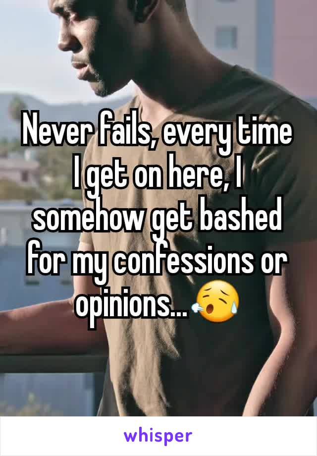 Never fails, every time I get on here, I somehow get bashed for my confessions or opinions...😥
