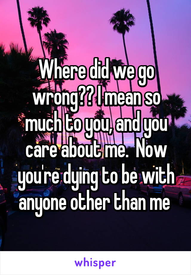 Where did we go wrong?? I mean so much to you, and you care about me.  Now you're dying to be with anyone other than me