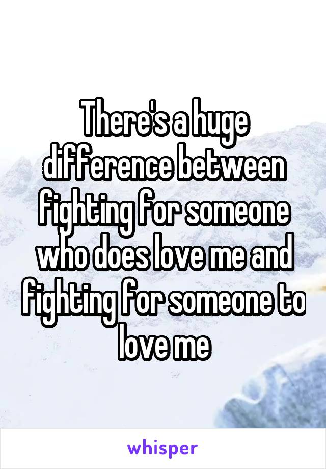 There's a huge difference between fighting for someone who does love me and fighting for someone to love me