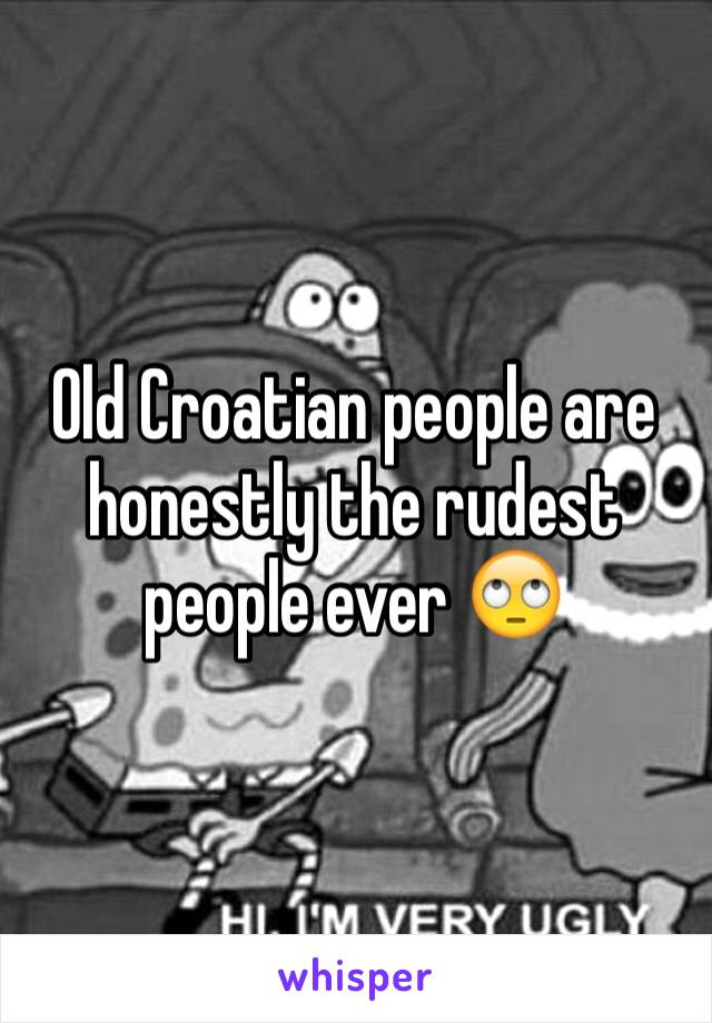 Old Croatian people are honestly the rudest people ever 🙄