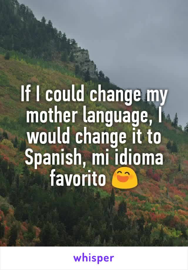 If I could change my mother language, I would change it to Spanish, mi idioma favorito 😄