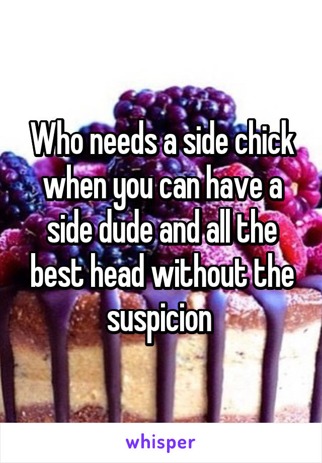 Who needs a side chick when you can have a side dude and all the best head without the suspicion