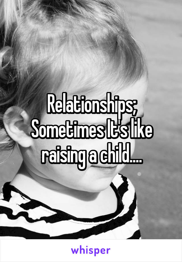 Relationships; Sometimes It's like raising a child....