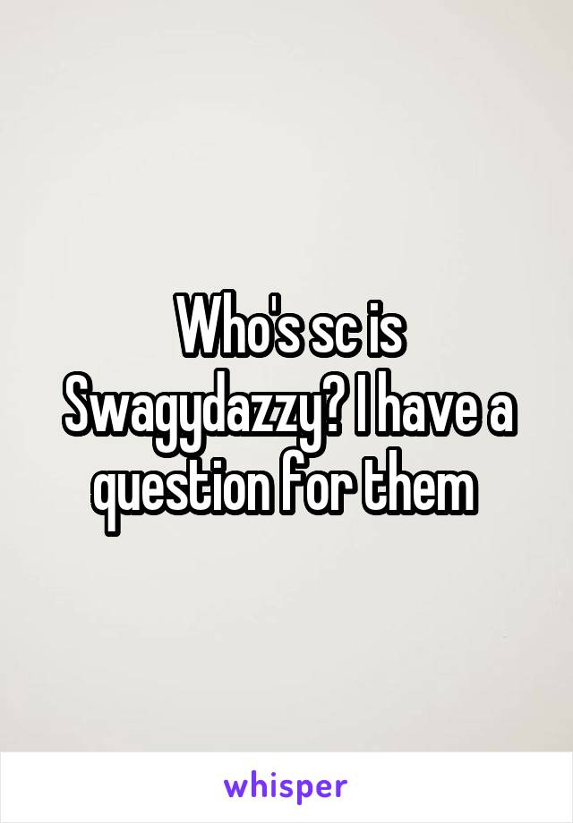 Who's sc is Swagydazzy? I have a question for them
