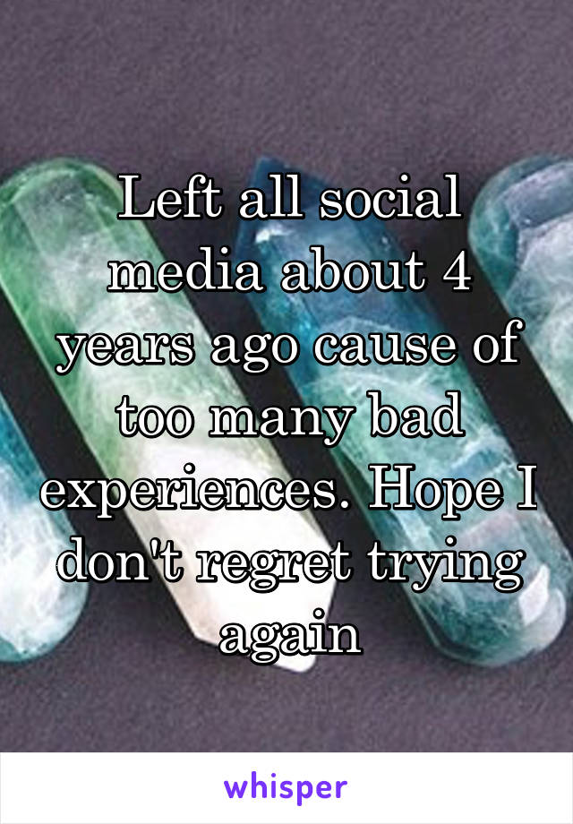 Left all social media about 4 years ago cause of too many bad experiences. Hope I don't regret trying again