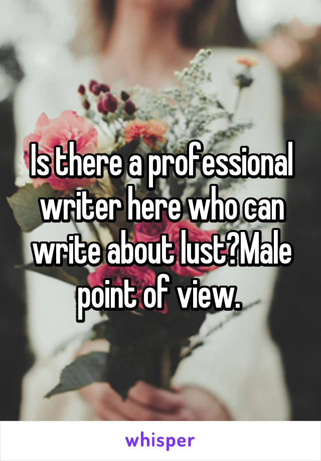Is there a professional writer here who can write about lust?Male point of view.