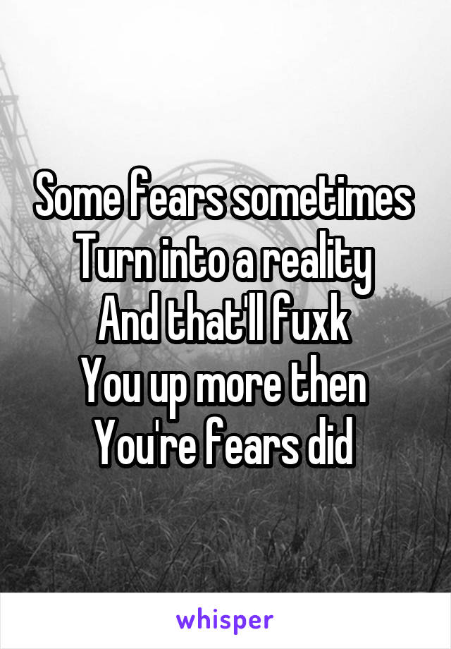 Some fears sometimes  Turn into a reality  And that'll fuxk  You up more then  You're fears did