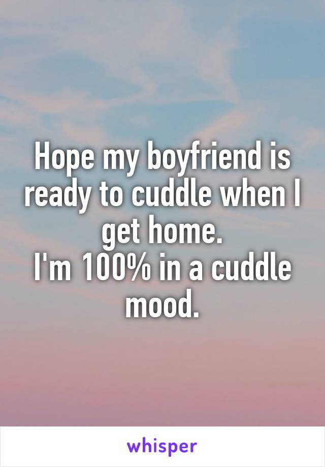 Hope my boyfriend is ready to cuddle when I get home. I'm 100% in a cuddle mood.