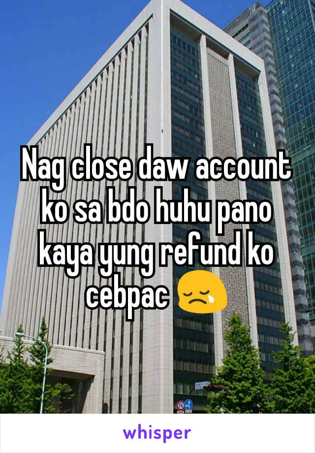 Nag close daw account ko sa bdo huhu pano kaya yung refund ko cebpac 😢