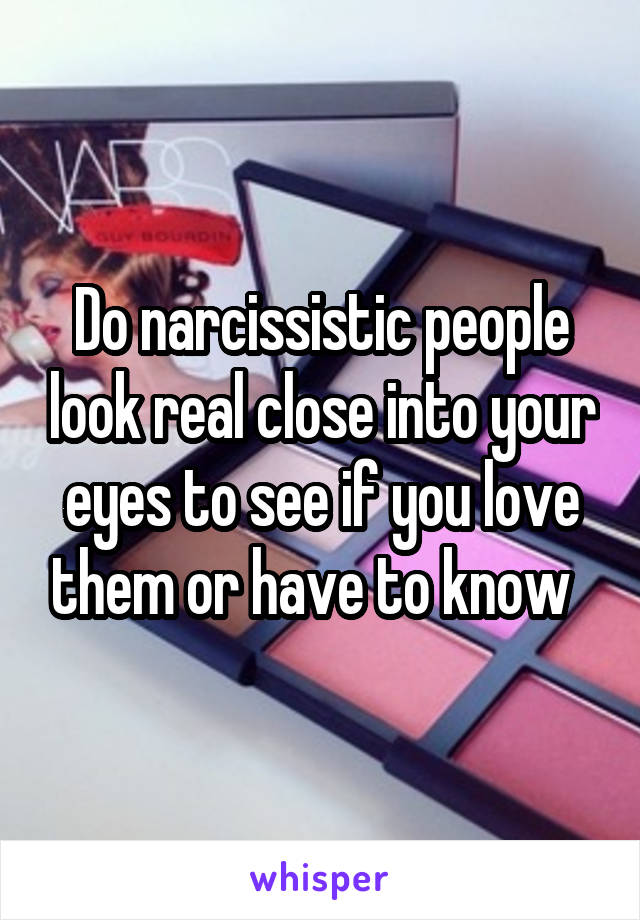 Do narcissistic people look real close into your eyes to see if you love them or have to know