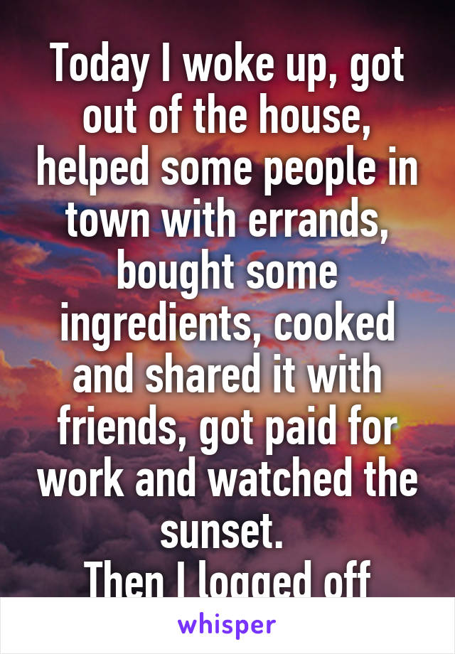 Today I woke up, got out of the house, helped some people in town with errands, bought some ingredients, cooked and shared it with friends, got paid for work and watched the sunset.  Then I logged off