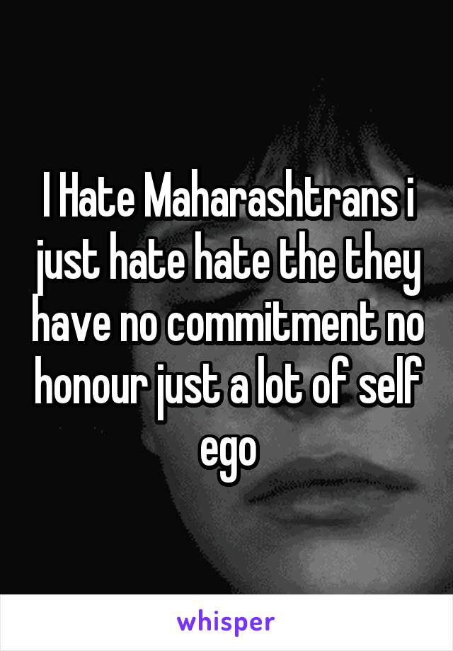I Hate Maharashtrans i just hate hate the they have no commitment no honour just a lot of self ego