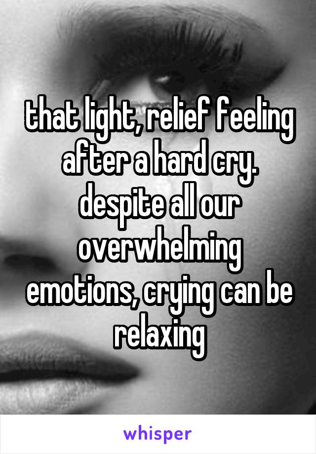 that light, relief feeling after a hard cry. despite all our overwhelming emotions, crying can be relaxing