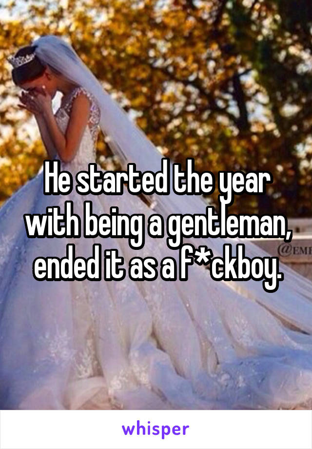 He started the year with being a gentleman, ended it as a f*ckboy.