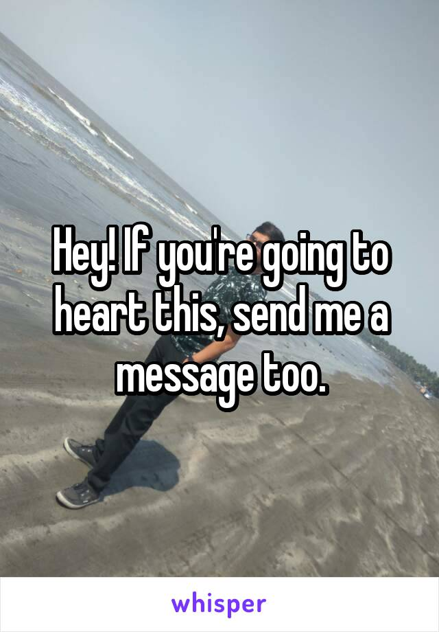 Hey! If you're going to heart this, send me a message too.
