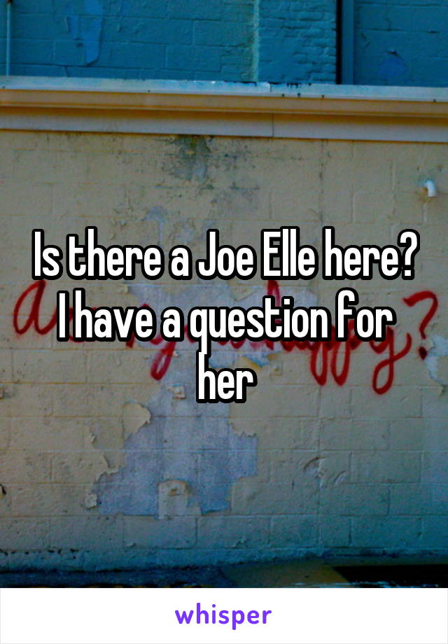 Is there a Joe Elle here? I have a question for her