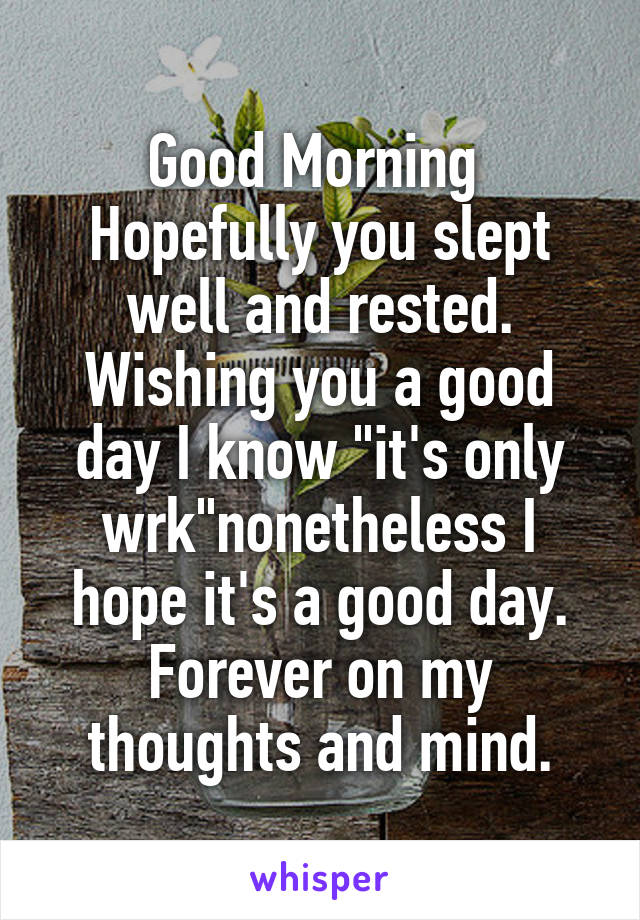 """Good Morning  Hopefully you slept well and rested. Wishing you a good day I know """"it's only wrk""""nonetheless I hope it's a good day. Forever on my thoughts and mind."""