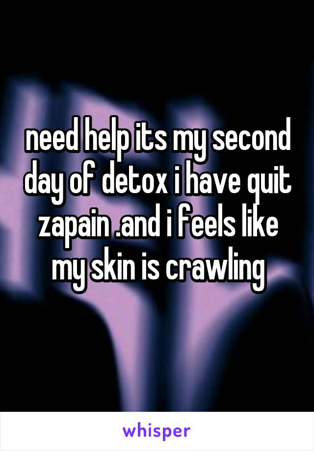 need help its my second day of detox i have quit zapain .and i feels like my skin is crawling
