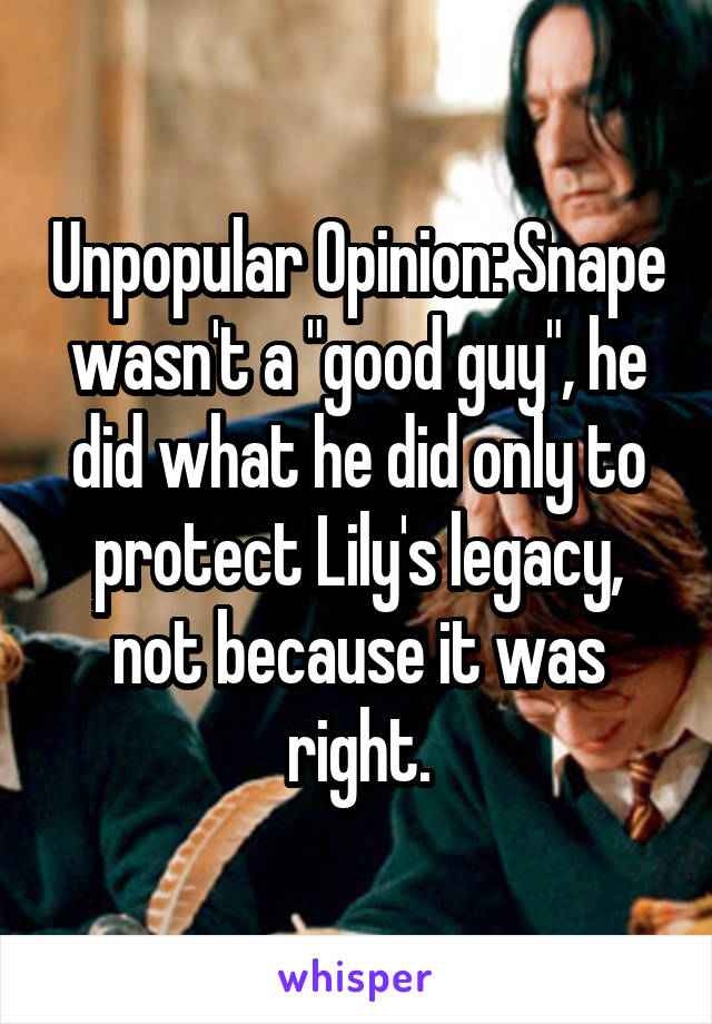 """Unpopular Opinion: Snape wasn't a """"good guy"""", he did what he did only to protect Lily's legacy, not because it was right."""